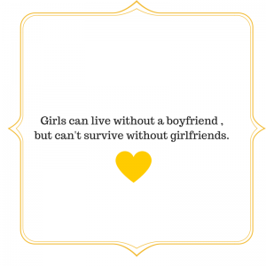 Girls can live without a boyfriend , but can't survive without girlfriends.